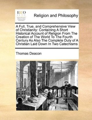 A Full, True, and Comprehensive View of Christianity: Containing A Short Historical Account of Religion From The Creation of The World To The Fourth ... of A Christian Laid Down In Two Catechisms Thomas Deacon