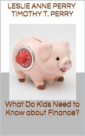 What Do Kids Need to Know about Finance?  by  Leslie Anne Perry