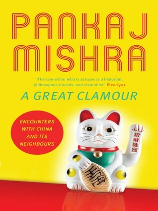 A Great Clamour: Encounters with China and Its Neighbours Pankaj Mishra