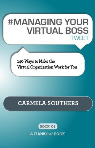 # MANAGING YOUR VIRTUAL BOSS tweet Book01: 140 Ways to Make the Virtual Organization Work for You Carmela Southers