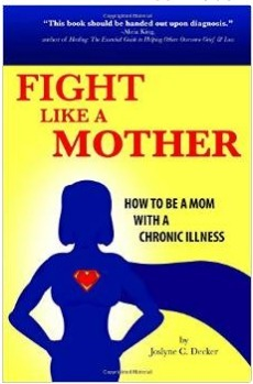 Fight Like a Mother: How to Be a Mom with a Chronic Illness Joslyne C. Decker