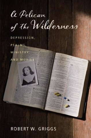 A Pelican of the Wilderness: Depression, Psalms, Ministry, and Movies  by  Robert W Griggs
