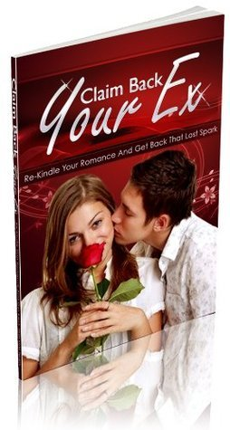 Claim Back Your Ex: Rekindle Your Romance and Get Back That Lost Spark  by  John Edgar