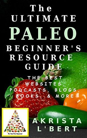 The Ultimate Paleo Beginners Resource Guide: The Best Blogs, Websites, Podcasts, Books, & More Akrista LBert