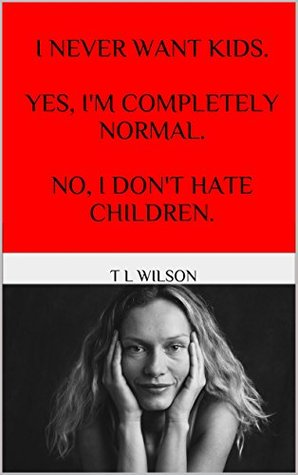 I Never Want Kids! Yes, Im Completely Normal. No, I Dont Hate Children. T.L. Wilson