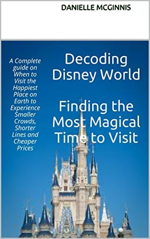 Decoding Disney World Finding the Most Magical Time to Visit: A Complete Guide on When to Visit the Happiest Place on Earth to Experience Smaller Crowds, Shorter Lines and Cheaper Prices  by  Danielle McGinnis