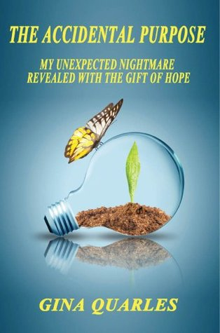 The Accidental Purpose: My Unexpected Nightmare Revealed with the Gift of Hope  by  Gina Quarles