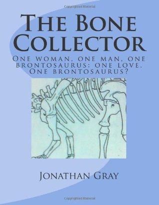 The Bone Collector: One woman, one man, one brontosaurus: one love. One brontosaurus? Jonathan Gray