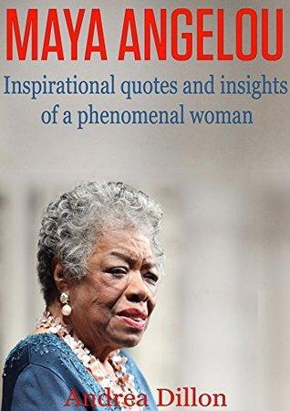 Maya Angelou: inspirational quotes and insights of a phenomenal woman (Maya Angelou, Inspirational quotes, phenomenal woman, Maya Angelous biography, ... poems, Maya Angelous life, poems) Andrea Dillon
