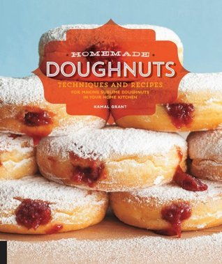 Homemade Doughnuts: Techniques and Recipes for Making Sublime Doughnuts in Your Home Kitchen Kamal Grant