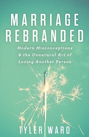 Marriage Rebranded: Modern Misconceptions & the Unnatural Art of Loving Another Person  by  Tyler Ward