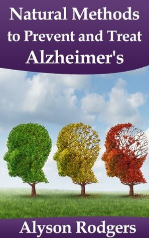 Natural Methods to Prevent and Treat Alzheimers  by  Alyson Rodgers