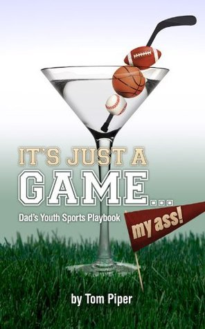 Its Just A Game... My Ass - Dads Youth Sports Playbook Tom Piper