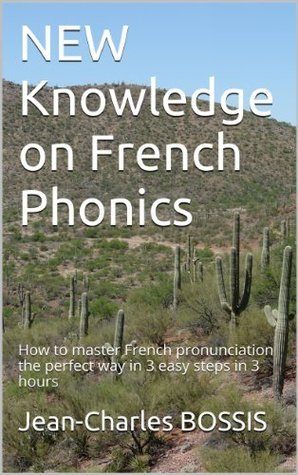 NEW Knowledge on French Phonics: How to master French pronunciation the perfect way in 3 easy steps in 3 hours Jean-Charles BOSSIS