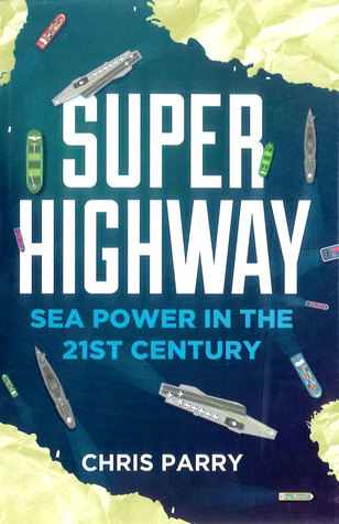 Super Highway: Sea Power in the 21st Century  by  Chris Parry
