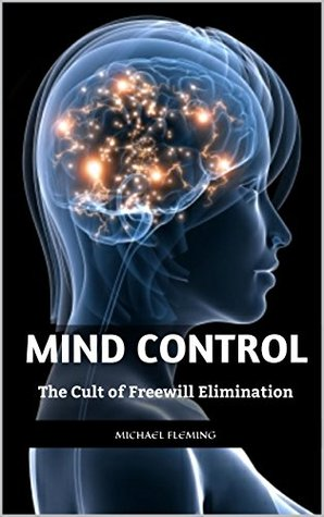 Mind Control: The Cult of Freewill Elimination  by  Michael Fleming