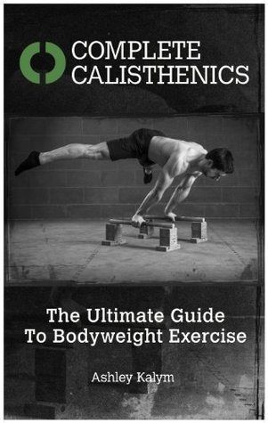 Complete Calisthenics: The Ultimate Guide To Bodyweight Exercise  by  Ashley Kalym