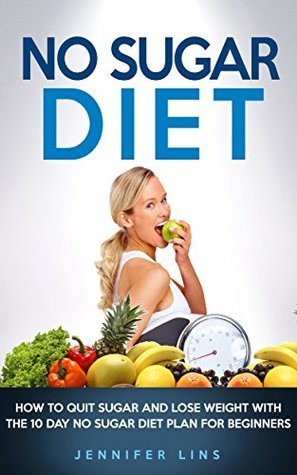 No Sugar Diet: How to Quit Sugar and Lose Weight with the 10 Day No Sugar Diet Plan for Beginners (With a Bonus Sugar Free Recipe Cookbook) (Weight Loss ... Vegetables, Coconut oil, and Detox Diet) Jennifer Lins