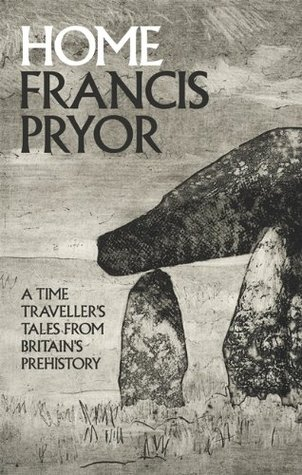 Home: A Time Travellers Tales from Britains Prehistory  by  Francis Pryor