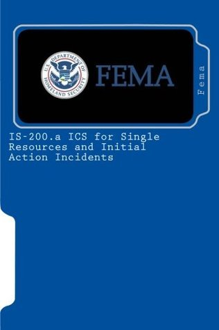 IS-200.a ICS for Single Resources and Initial Action Incidents  by  Federal Emergency Management Agency (F.E.M.A.)