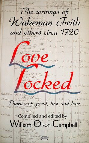 Love Locked - The writings of Wakeman Frith and others circa 1720  by  William Olson Campbell