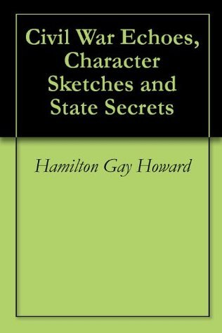 Civil War Echoes, Character Sketches and State Secrets Hamilton Gay Howard