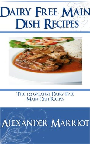 Dairy Free Main Dish Recipes: The 10 Greatest Dairy Free Main Dish Recipes Ever  by  Alexander Marriot