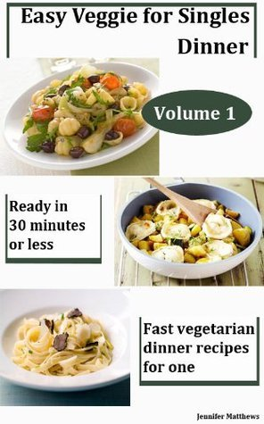 Easy and Fast Vegetarian Dinner Recipes for One - Vol 1  by  Jennifer Matthews