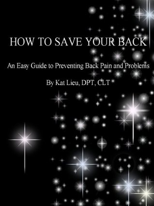 HOW TO SAVE YOUR BACK: A Ninety-Nine Cent Lower Back Pain Session with a Physical Therapist  by  Kat Lieu