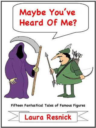 Maybe Youve Heard Of Me? Fifteen Fantastical Tales of Famous Figures  by  Laura Resnick