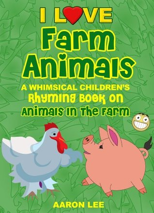 I Love Farm Animals! (A Whimsical Childrens Rhyming Book On Animals In The Farm) (I Love Books) Aaron Lee