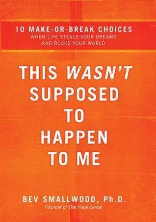 This Wasnt Supposed to Happen to Me: 10 Make-or-Break Choices When Life Steals Your Dreams and Rocks Your World Bev Smallwood