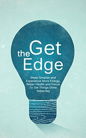 Get The Edge: Sleep Smarter and Experience More Energy, Better Health and Focus To Get Things Done Yesterday (Better Body, Energy, Edge Book 1)  by  Andrew Barrow