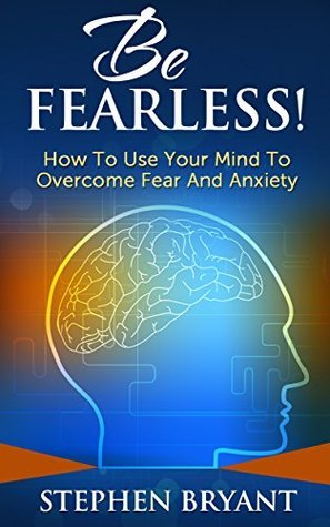 Be Fearless! How To Use Your Mind To Overcome Fear And Anxiety  by  Stephen Bryant