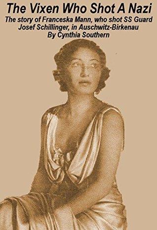 The Vixen Who Shot A Nazi: The story of Franceska Mann, who shot SS Guard Josef Schillinger, in Auschwitz-Birkenau.  by  Cynthia Southern