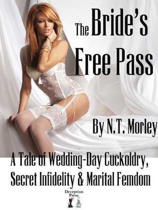 The Brides Free Pass: A Tale of Wedding-Day Cuckoldry, Secret Infidelity and Marital Femdom  by  N.T. Morley
