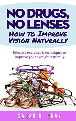 No Drugs, No Lenses.How to Improve Vision Naturally: Effective exercises and techniques to improve your eyesight naturally  by  Sarah R. Gray