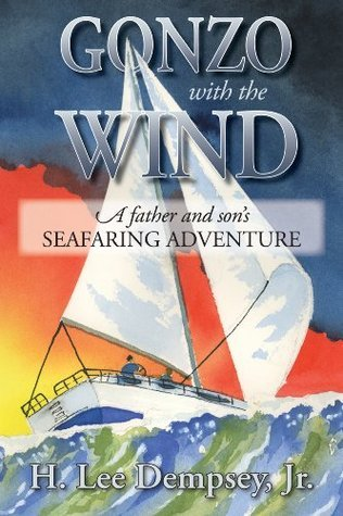 Gonzo With The Wind: A Father and Sons Seafaring Adventure H. Lee Dempsey Jr.