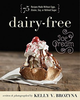 Dairy-Free Ice Cream: 75 Recipes Made Without Eggs, Gluten, Soy, or Refined Sugar Kelly V. Brozyna