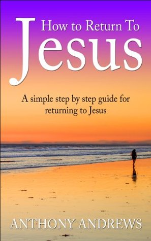 How To Return To Jesus: A Simple Step  by  Step Guide for Returning To Jesus by Anthony Andrews