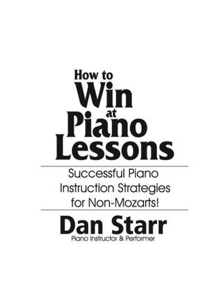 How to WIN at Piano Lessons: Successful Strategies for Non-Mozarts Dan Starr