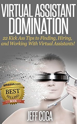 Virtual Assistant Domination: 22 Kick Ass Tips to Finding, Hiring, and Working with Virtual Assistants!  by  Jeff Coga