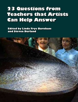23 Questions from Teachers that Artists Can Help Answer  by  Linda Frye Burnham