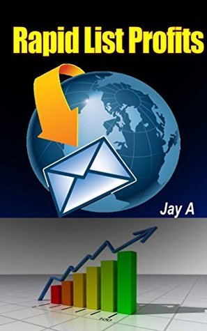 Rapid List Profits: How To Rapidly Build Your List And Profit From It Jay A