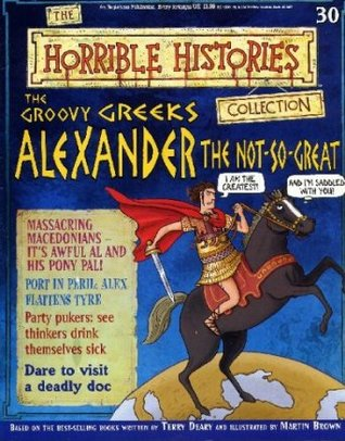 The Groovy Greeks: Alexander The Not-so-great (Horrible History Magazines, #30) Terry Deary