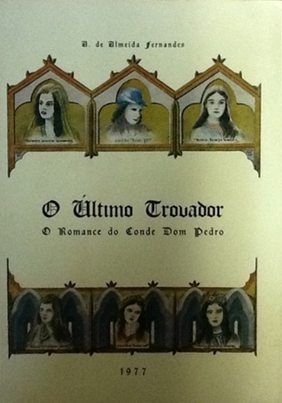 O Último Trovador. O Romance do Conde Dom Pedro A. de Almeida Fernandes