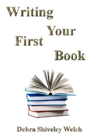 Writing Your First Book  by  Debra Shiveley Welch