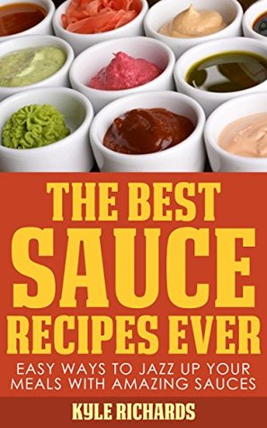 The Best Sauce Recipes Ever!: Easy Ways to Jazz Up Your Meals with Amazing Sauces Kyle Richards