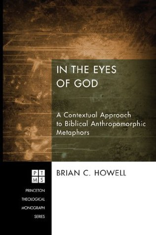 In the Eyes of God: A Contextual Approach to Biblical Anthropomorphic Metaphors (Princeton Theological Monograph Series Book 192) Brian C. Howell