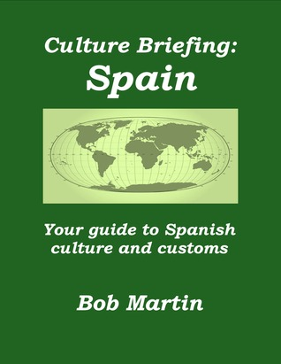 Culture Briefing: Spain - Your guide to Spanish culture and customs  by  Bob Martin